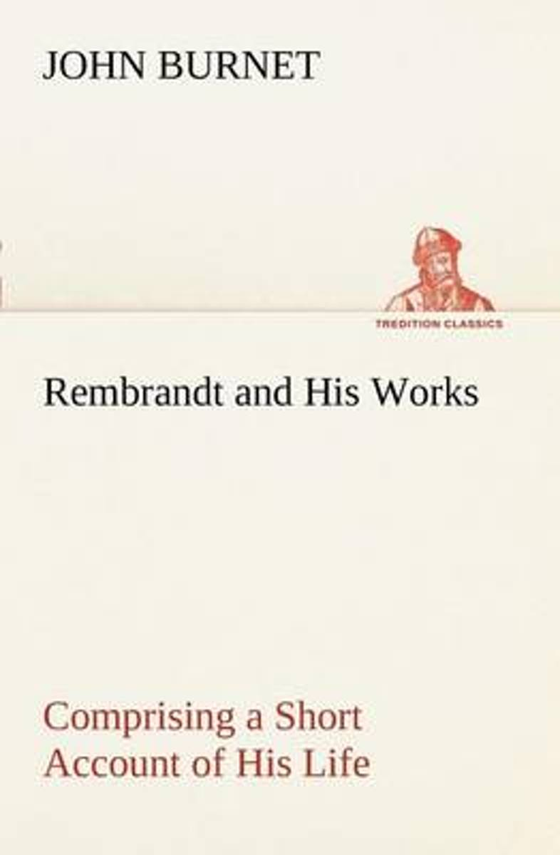 Rembrandt and His Works Comprising a Short Account of His Life; With a Critical Examination Into His Principles and Practice of Design, Light, Shade, and Colour. Illustrated by Examples from