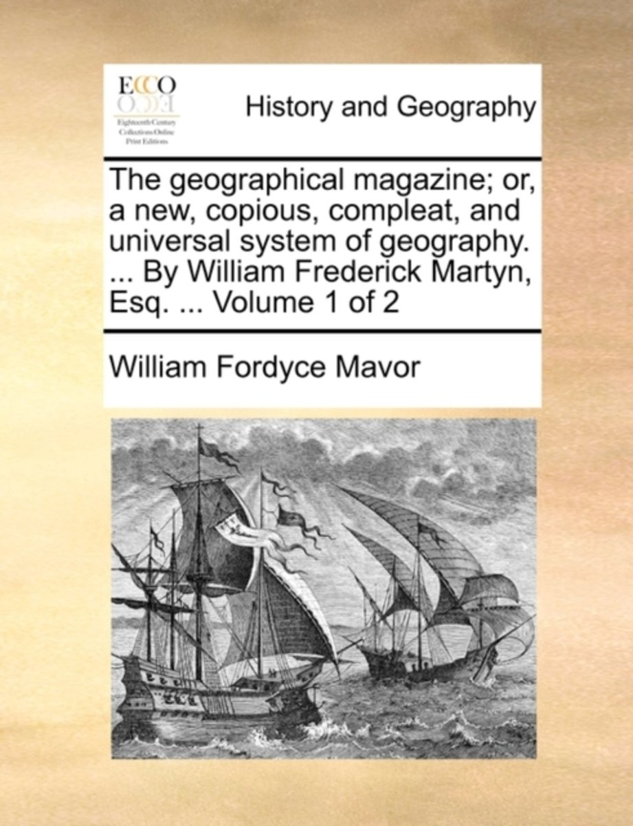 The Geographical Magazine; Or, a New, Copious, Compleat, and Universal System of Geography. ... by William Frederick Martyn, Esq. ... Volume 1 of 2