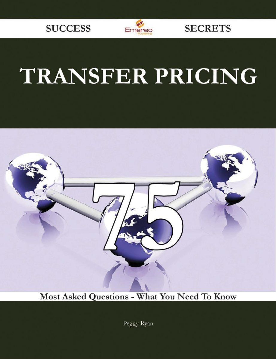 Transfer Pricing 75 Success Secrets - 75 Most Asked Questions On Transfer Pricing - What You Need To Know