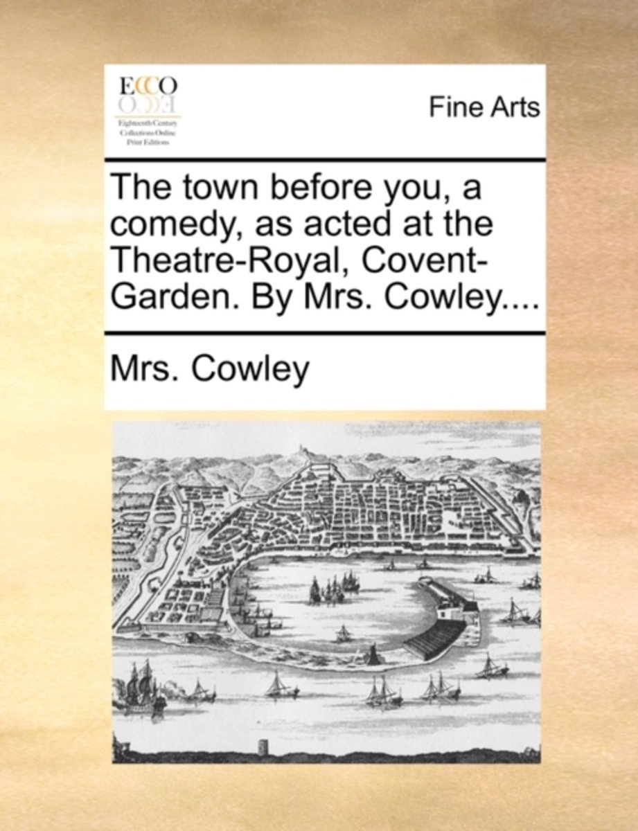 The Town Before You, a Comedy, as Acted at the Theatre-Royal, Covent-Garden. by Mrs. Cowley