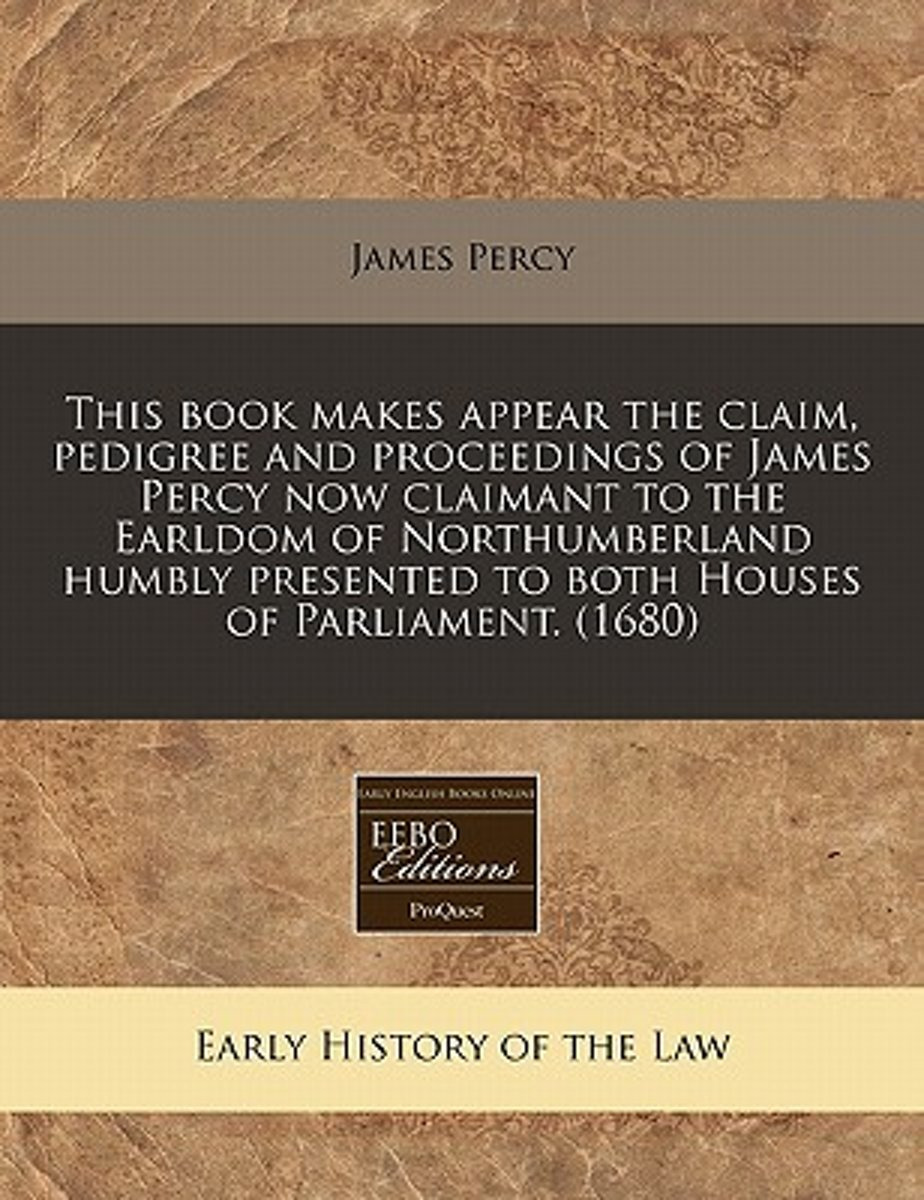 This Book Makes Appear the Claim, Pedigree and Proceedings of James Percy Now Claimant to the Earldom of Northumberland Humbly Presented to Both Houses of Parliament. (1680)