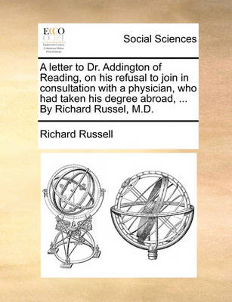 A Letter to Dr. Addington of Reading, on His Refusal to Join in Consultation with a Physician, Who Had Taken His Degree Abroad, ... by Richard Russel, M.D