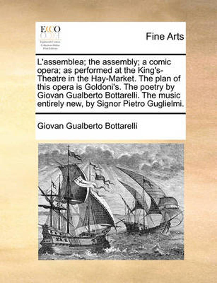 L'Assemblea; The Assembly; A Comic Opera; As Performed at the King's-Theatre in the Hay-Market. the Plan of This Opera Is Goldoni's. the Poetry by Giovan Gualberto Bottarelli. the Music Entir