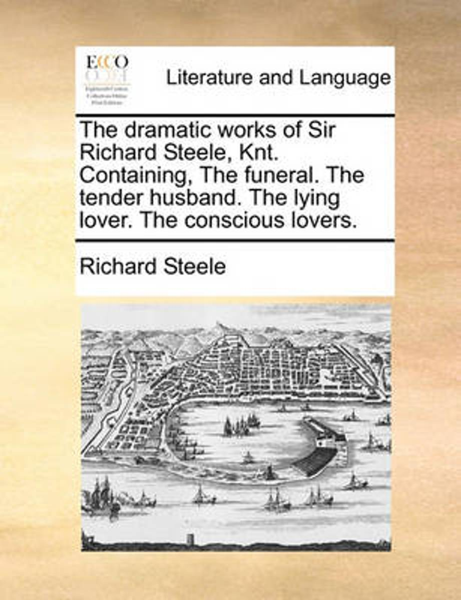 The Dramatic Works of Sir Richard Steele, Knt. Containing the Funeral. the Tender Husband. the Lying Lover. the Conscious Lovers