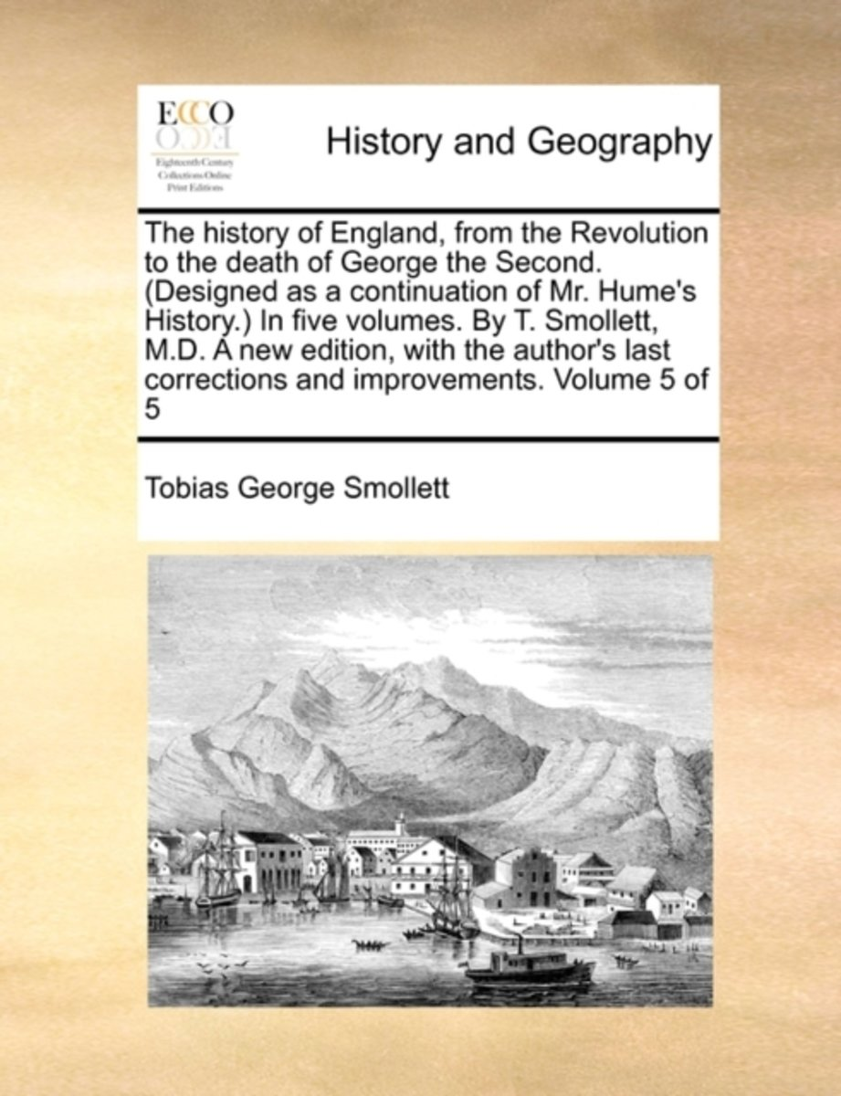 The History of England, from the Revolution to the Death of George the Second. (Designed as a Continuation of Mr. Hume's History. in Five Volumes. by T. Smollett, M.D. a New Edition, with the