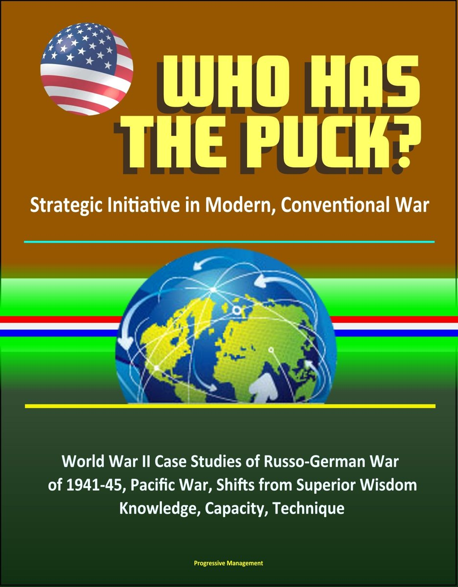 Who Has the Puck? Strategic Initiative in Modern, Conventional War: World War II Case Studies of Russo-German War of 1941-45, Pacific War, Shifts from Superior Wisdom, Knowledge, Capacity, Te