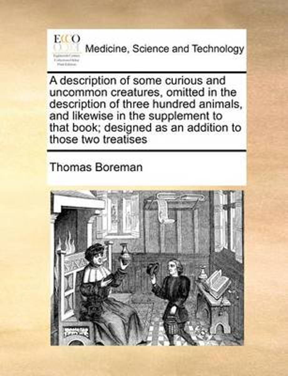 A Description of Some Curious and Uncommon Creatures, Omitted in the Description of Three Hundred Animals, and Likewise in the Supplement to That Book; Designed as an Addition to Those Two Tr