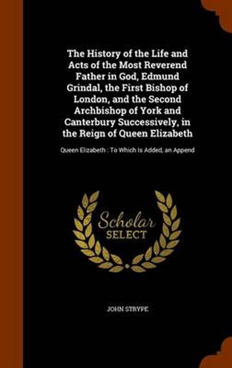 The History of the Life and Acts of the Most Reverend Father in God, Edmund Grindal, the First Bishop of London, and the Second Archbishop of York and Canterbury Successively, in the Reign of