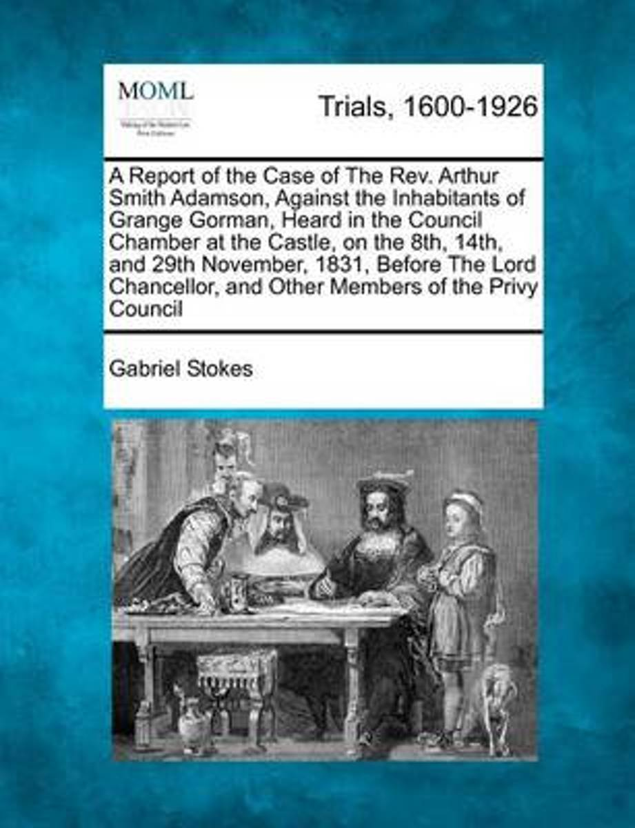 A Report of the Case of the REV. Arthur Smith Adamson, Against the Inhabitants of Grange Gorman, Heard in the Council Chamber at the Castle, on the 8th, 14th, and 29th November, 1831, Before