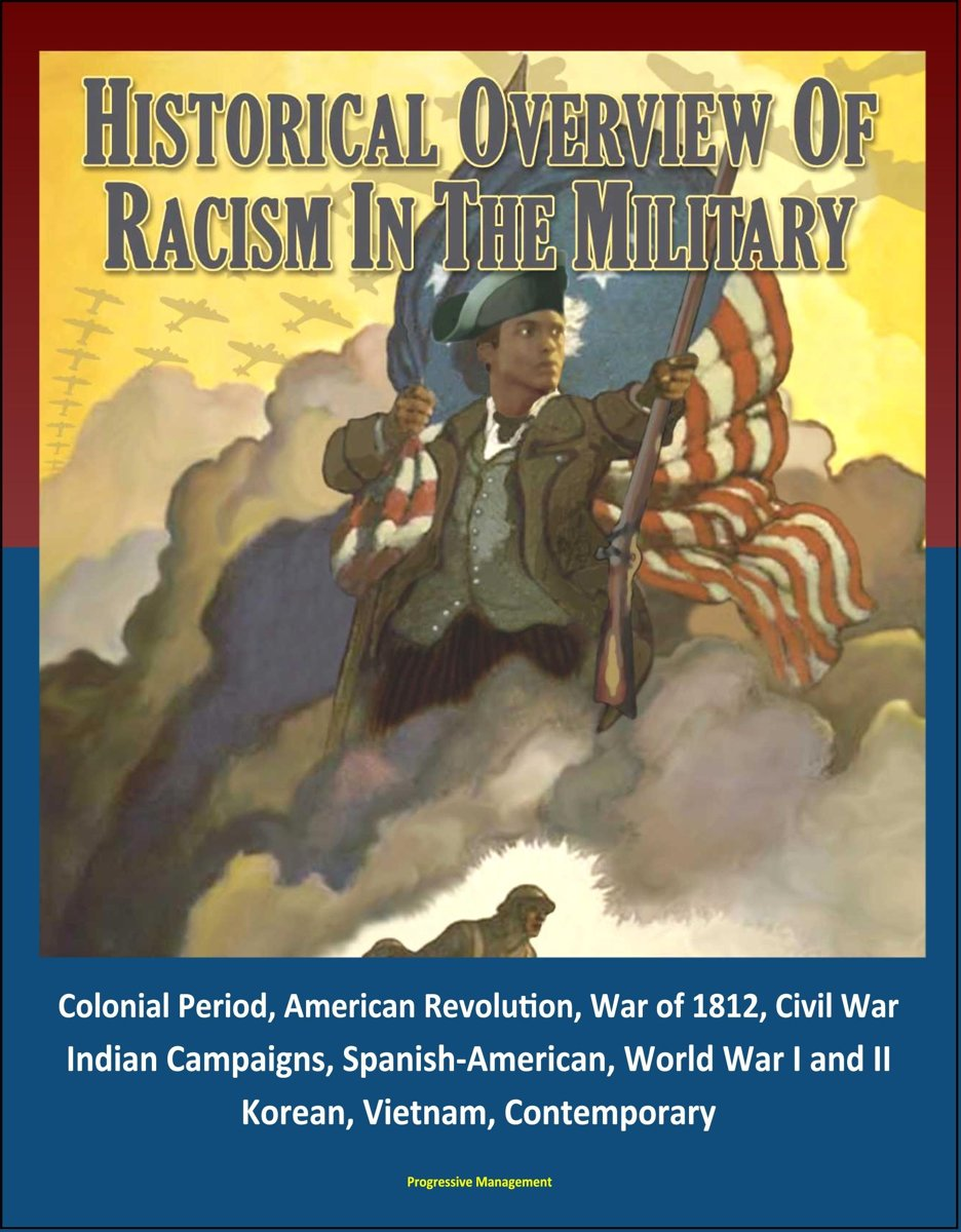 Historical Overview of Racism in the Military: Colonial Period, American Revolution, War of 1812, Civil War, Indian Campaigns, Spanish-American, World War I and II, Korean, Vietnam, Contempor