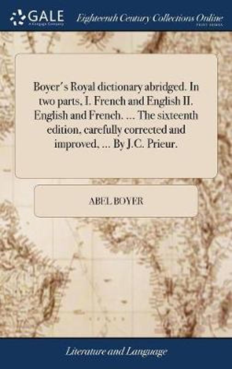 Boyer's Royal Dictionary Abridged. in Two Parts, I. French and English II. English and French. ... the Sixteenth Edition, Carefully Corrected and Improved, ... by J.C. Prieur.
