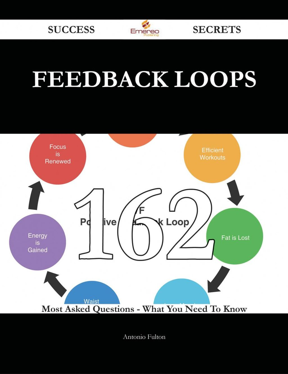 Feedback Loops 162 Success Secrets - 162 Most Asked Questions On Feedback Loops - What You Need To Know