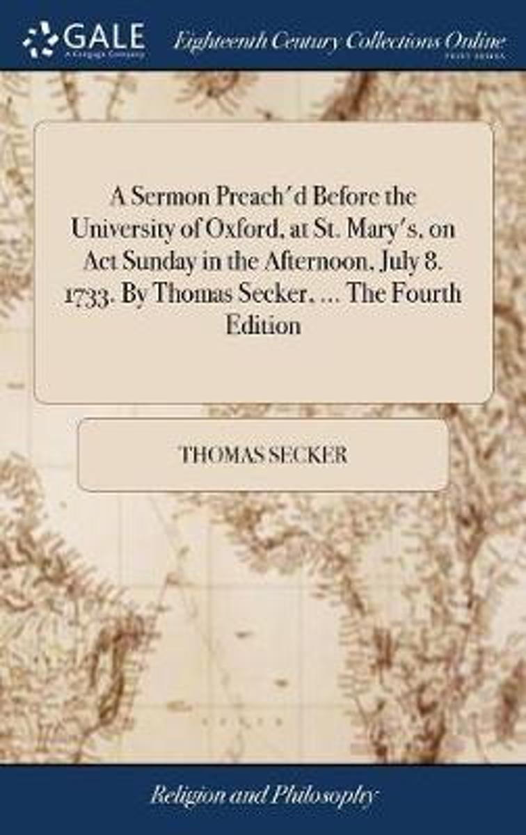 A Sermon Preach'd Before the University of Oxford, at St. Mary's, on ACT Sunday in the Afternoon, July 8. 1733. by Thomas Secker, ... the Fourth Edition