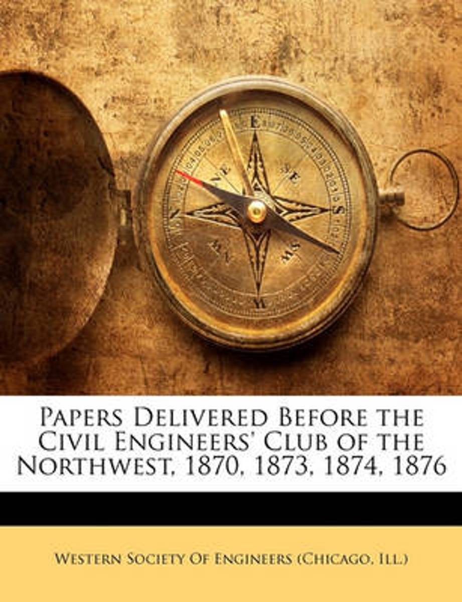 Papers Delivered Before the Civil Engineers' Club of the Northwest, 1870, 1873, 1874, 1876