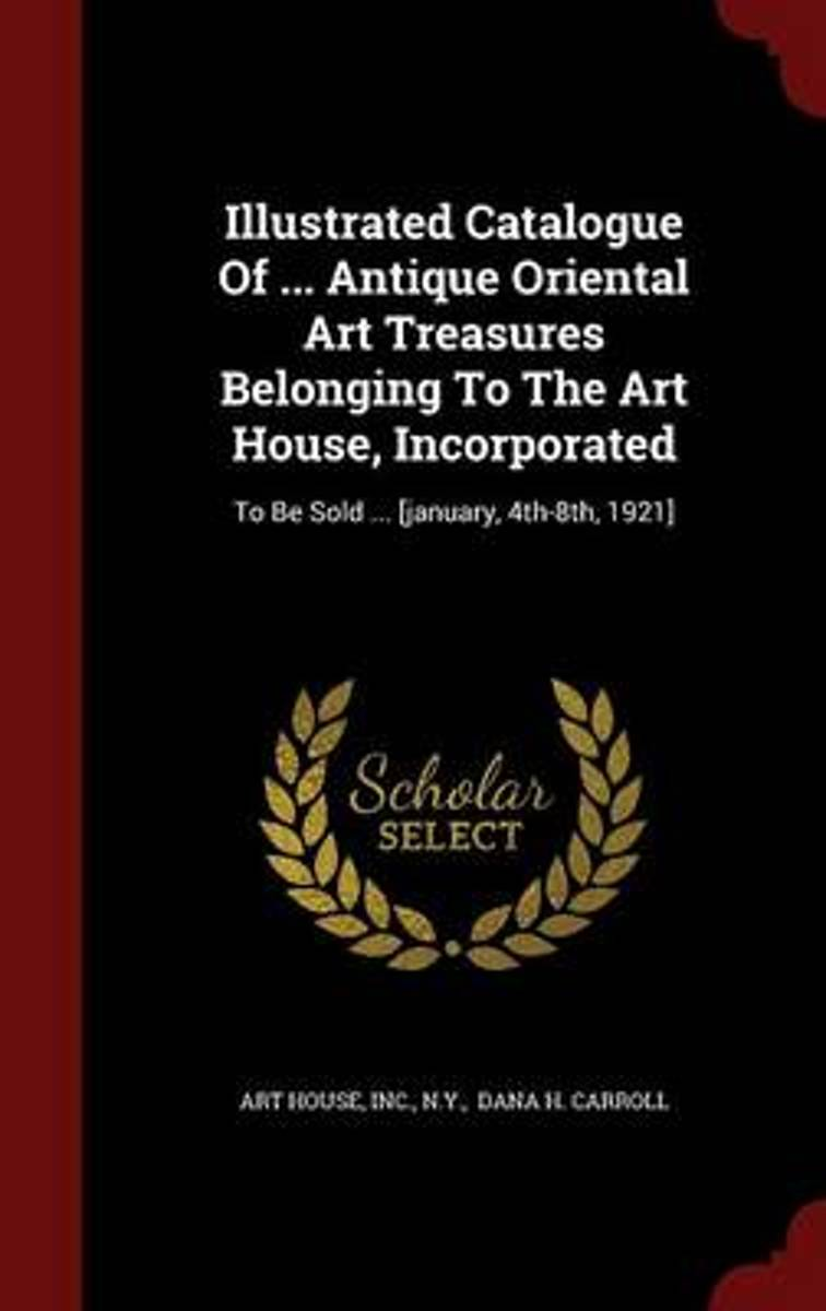 Illustrated Catalogue of ... Antique Oriental Art Treasures Belonging to the Art House, Incorporated
