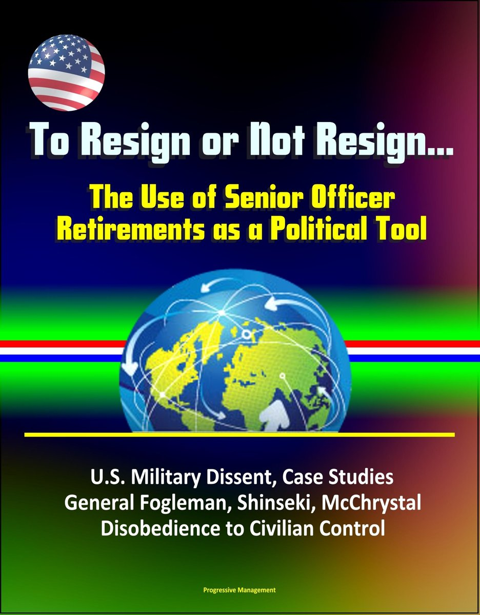 To Resign or Not Resign... The Use of Senior Officer Retirements as a Political Tool: U.S. Military Dissent, Case Studies, General Fogleman, Shinseki, McChrystal, Disobedience to Civilian Con