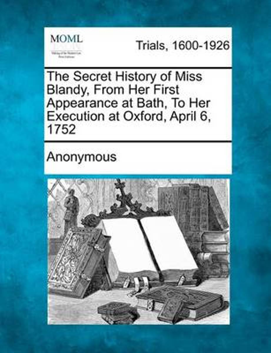 The Secret History of Miss Blandy, from Her First Appearance at Bath, to Her Execution at Oxford, April 6, 1752