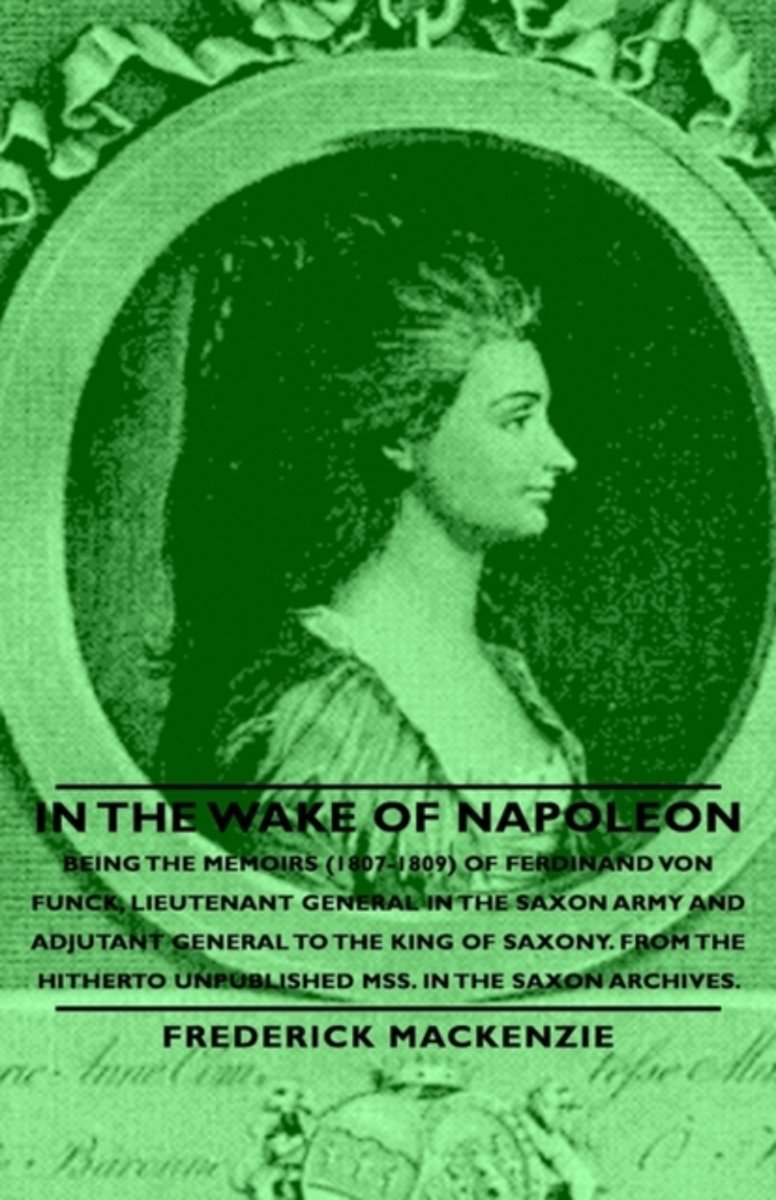 In the Wake of Napoleon - Being the Memoirs (1807-1809) of Ferdinand Von Funck, Lieutenant General in the Saxon Army and Adjutant General to the King of Saxony. From the Hitherto Unpublished