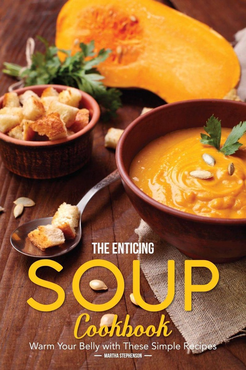 The Enticing Soup Cookbook: Warm Your Belly with These Simple Recipes