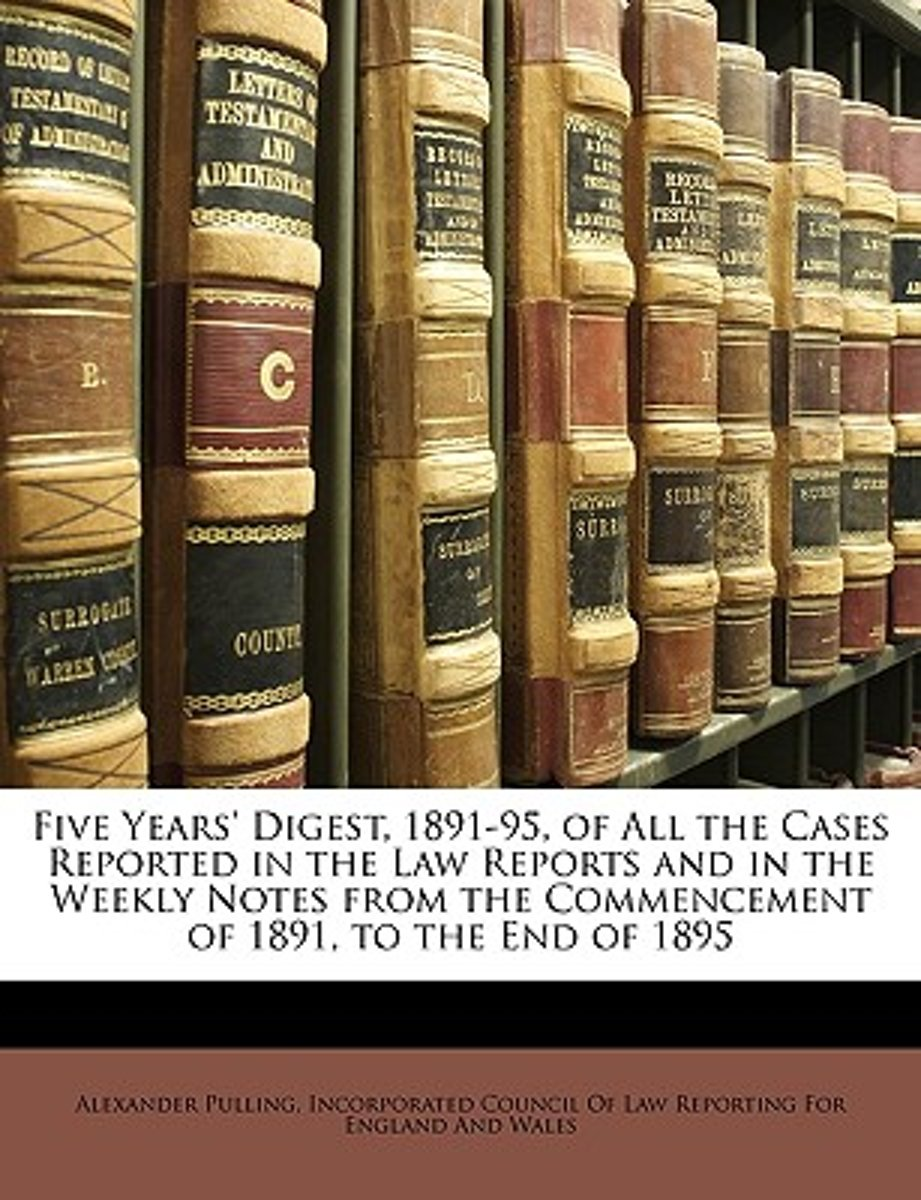 Five Years' Digest, 1891-95, of All the Cases Reported in the Law Reports and in the Weekly Notes from the Commencement of 1891, to the End of 1895
