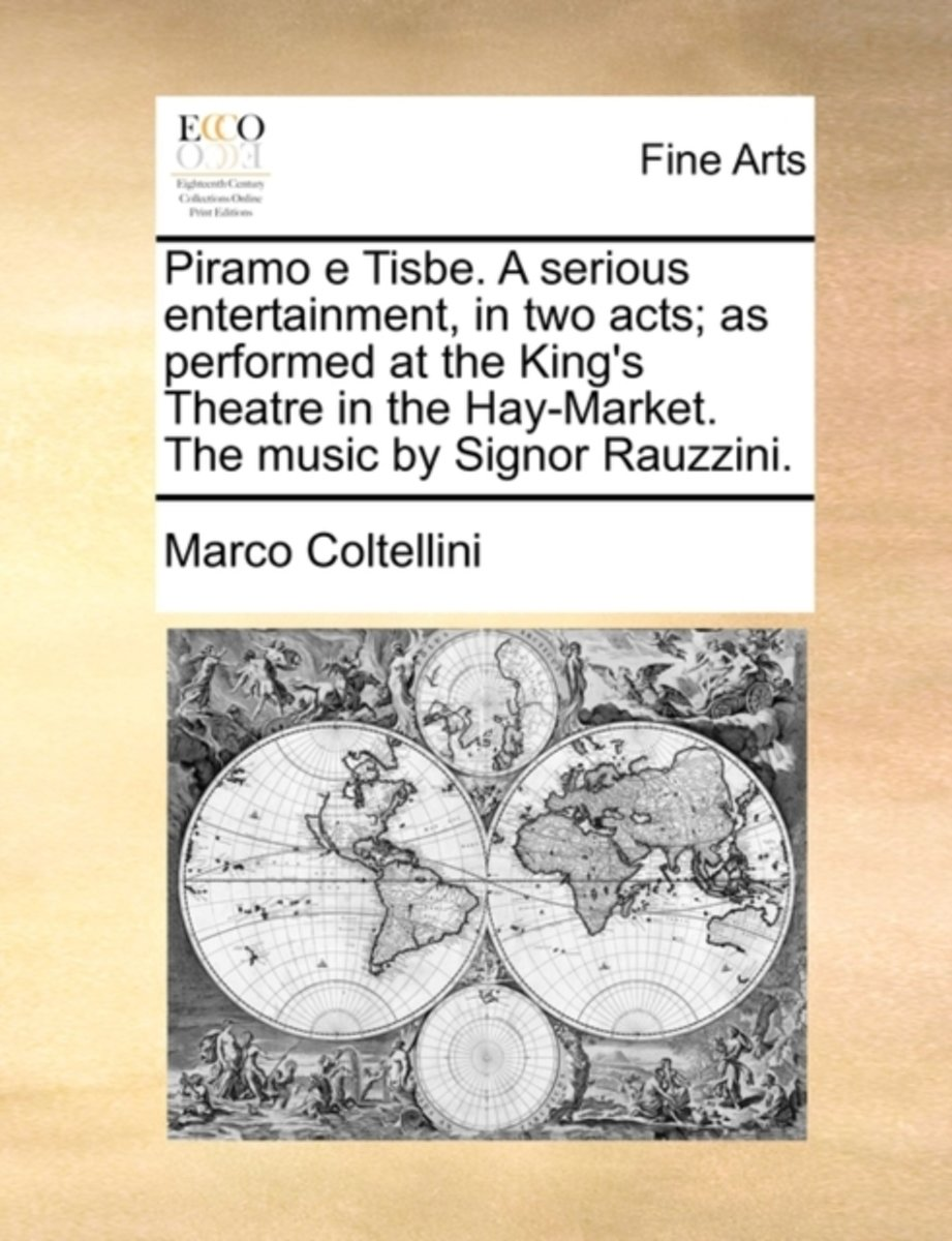 Piramo E Tisbe. a Serious Entertainment, in Two Acts; As Performed at the King's Theatre in the Hay-Market. the Music by Signor Rauzzini