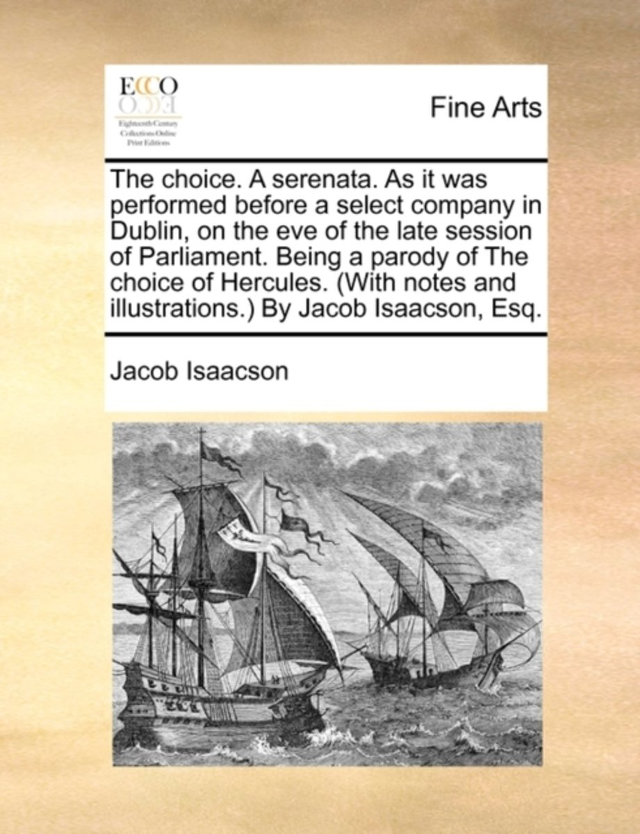 The Choice. a Serenata. as It Was Performed Before a Select Company in Dublin, on the Eve of the Late Session of Parliament. Being a Parody of the Choice of Hercules. (with Notes and Illustra