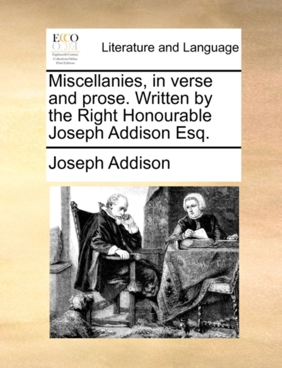 Miscellanies, in Verse and Prose. Written by the Right Honourable Joseph Addison Esq.