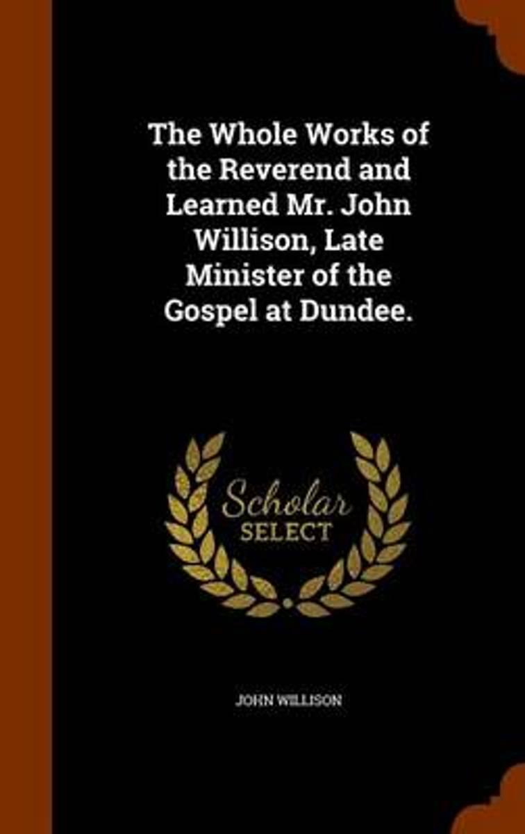The Whole Works of the Reverend and Learned Mr. John Willison, Late Minister of the Gospel at Dundee.