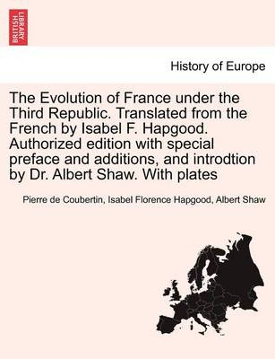 The Evolution of France Under the Third Republic. Translated from the French by Isabel F. Hapgood. Authorized Edition with Special Preface and Additions, and Introdtion by Dr. Albert Shaw. wi