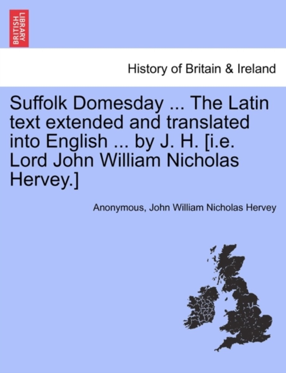 Suffolk Domesday ... the Latin Text Extended and Translated Into English ... by J. H. [I.E. Lord John William Nicholas Hervey.]