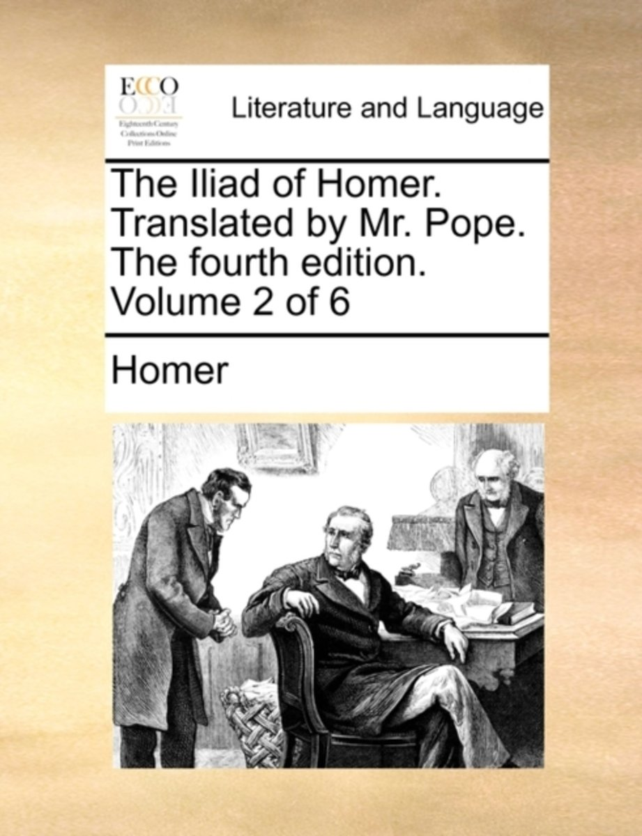 The Iliad of Homer. Translated by Mr. Pope. the Fourth Edition. Volume 2 of 6