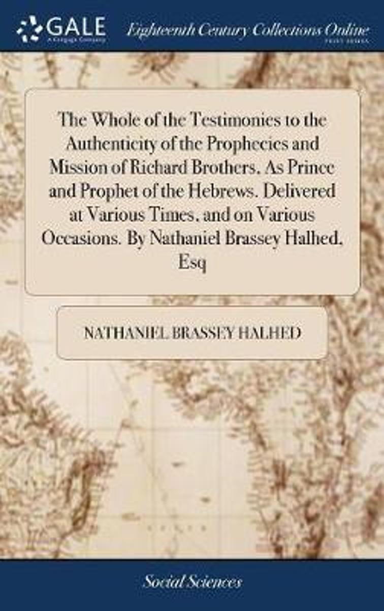 The Whole of the Testimonies to the Authenticity of the Prophecies and Mission of Richard Brothers, as Prince and Prophet of the Hebrews. Delivered at Various Times, and on Various Occasions.