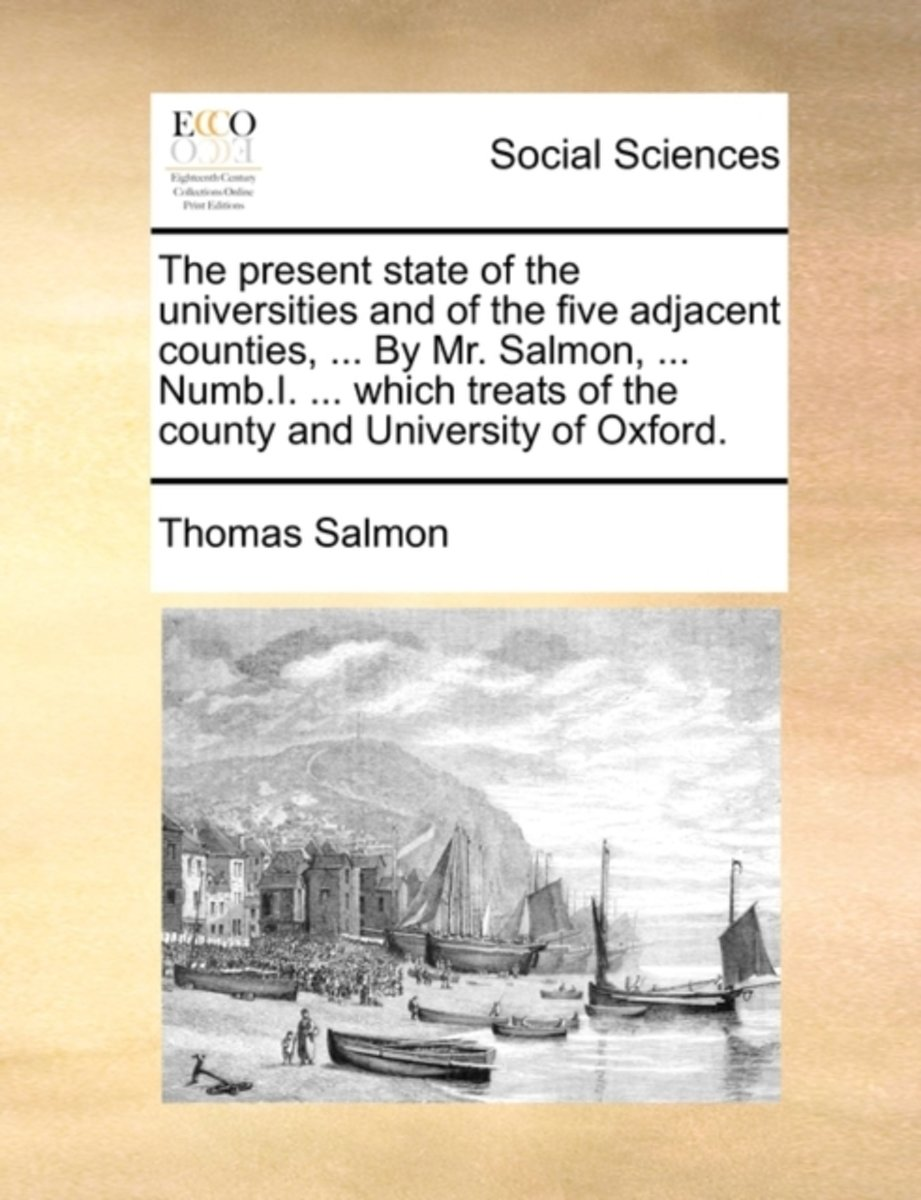 The Present State of the Universities and of the Five Adjacent Counties, ... by Mr. Salmon, ... Numb.I. ... Which Treats of the County and University of Oxford.