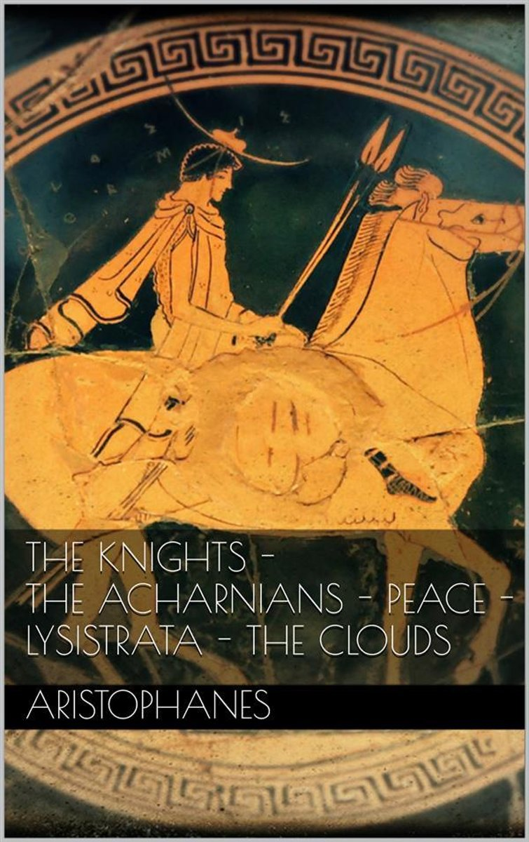 The knights - The Acharnians - Peace - Lysistrata - The clouds.