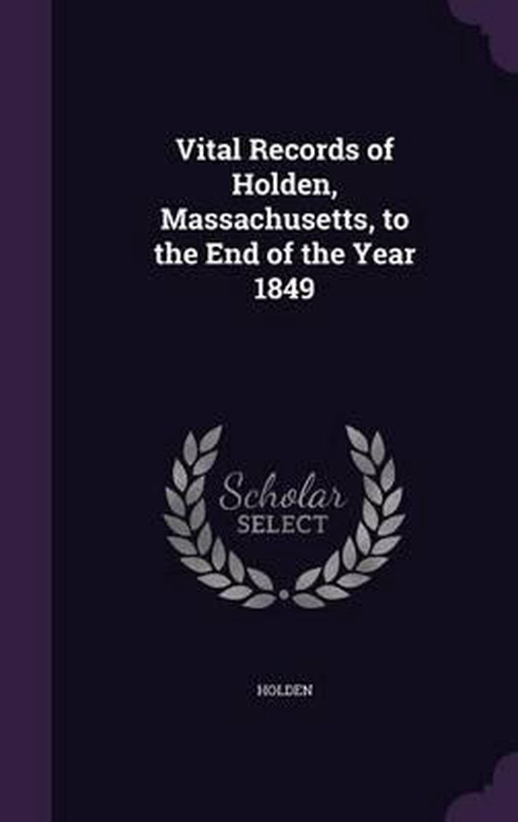 Vital Records of Holden, Massachusetts, to the End of the Year 1849