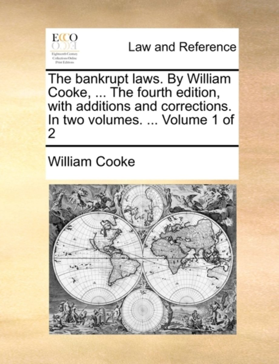 The Bankrupt Laws. by William Cooke, ... the Fourth Edition, with Additions and Corrections. in Two Volumes. ... Volume 1 of 2