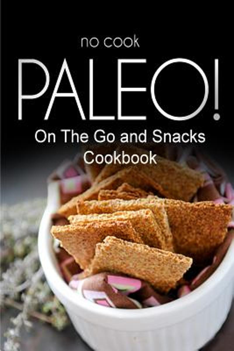 No-Cook Paleo! - On the Go and Snacks Cookbook