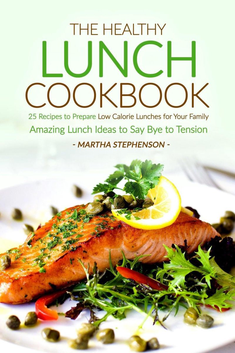The Healthy Lunch Cookbook: 25 Recipes to Prepare Low Calorie Lunches for Your Family - Amazing Lunch Ideas to Say Bye to Tension
