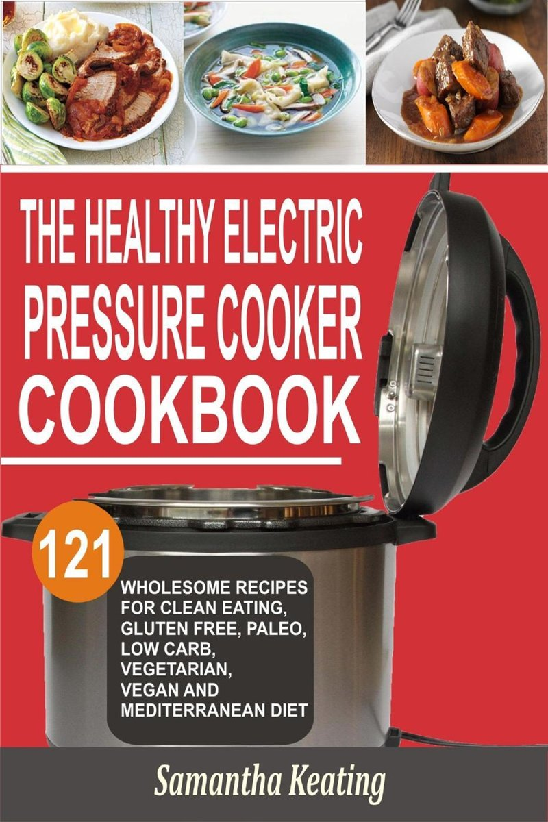 The Healthy Electric Pressure Cooker Cookbook: 121 Wholesome Recipes For Clean eating, Gluten free, Paleo, Low carb, Vegetarian, Vegan And Mediterranean diet