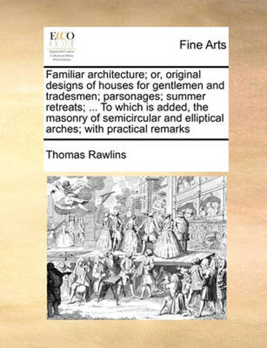 Familiar Architecture; Or, Original Designs of Houses for Gentlemen and Tradesmen; Parsonages; Summer Retreats; ... to Which Is Added, the Masonry of Semicircular and Elliptical Arches; With