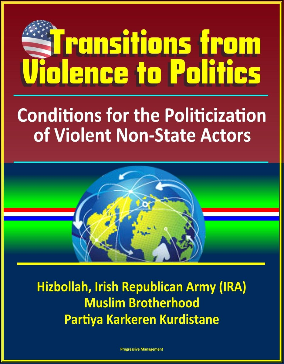Transitions from Violence to Politics: Conditions for the Politicization of Violent Non-State Actors - Hizbollah, Irish Republican Army (IRA), Muslim Brotherhood, Partiya Karkeren Kurdistane
