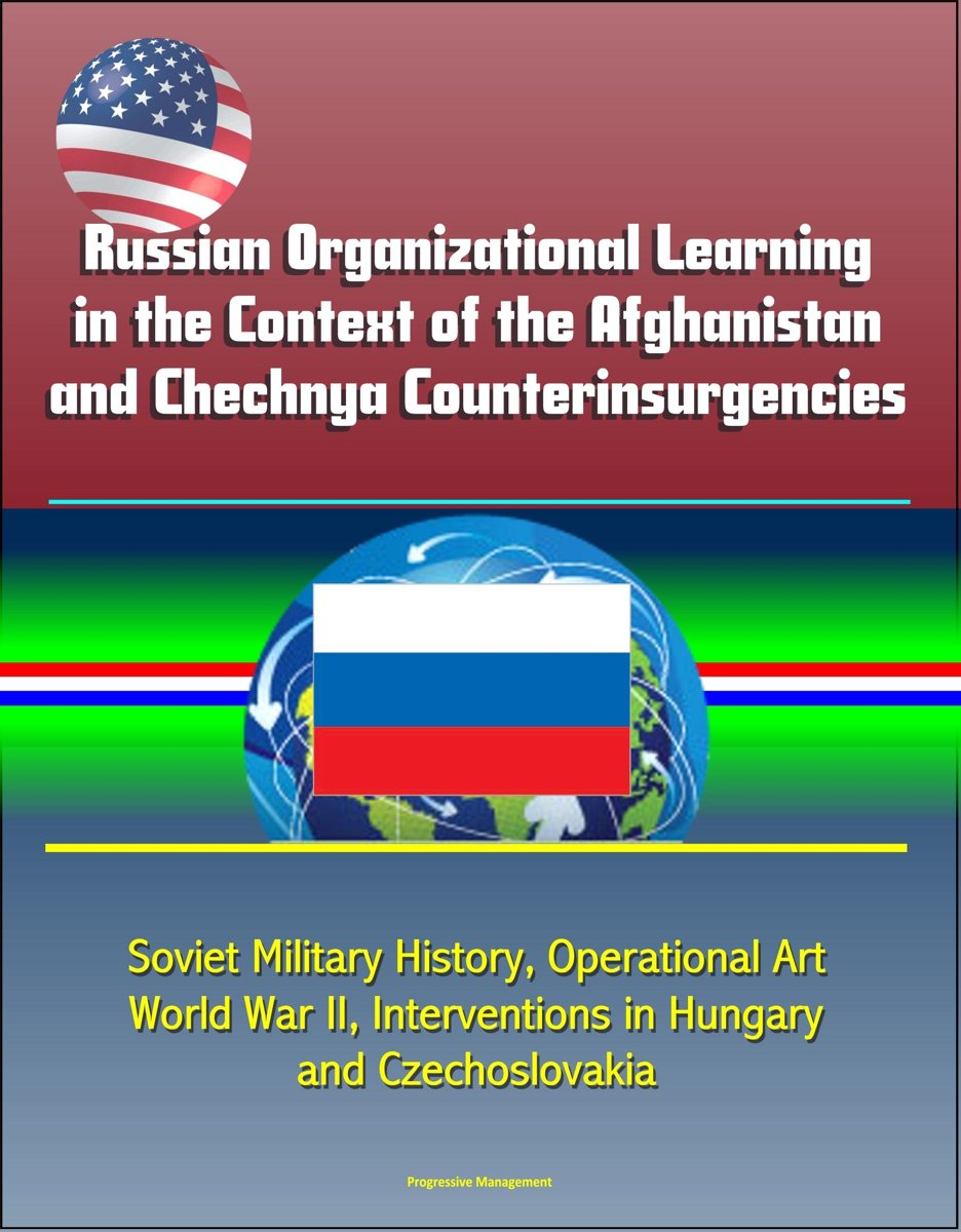 Russian Organizational Learning in the Context of the Afghanistan and Chechnya Counterinsurgencies: Soviet Military History, Operational Art, World War II, Interventions in Hungary and Czecho