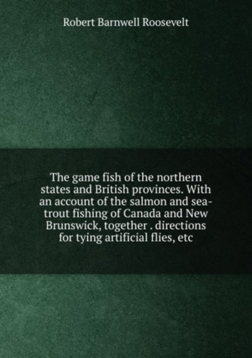 The Game Fish of the Northern States and British Provinces. with an Account of the Salmon and Sea-Trout Fishing of Canada and New Brunswick, Together . Directions for Tying Artificial Flies,