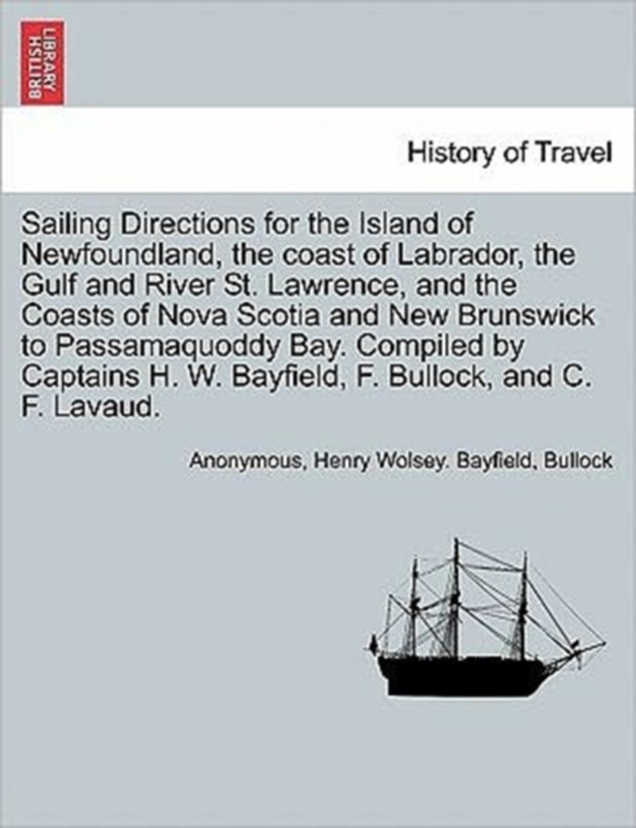 Sailing Directions for the Island of Newfoundland, the Coast of Labrador, the Gulf and River St. Lawrence, and the Coasts of Nova Scotia and New Brunswick to Passamaquoddy Bay. Compiled by Ca