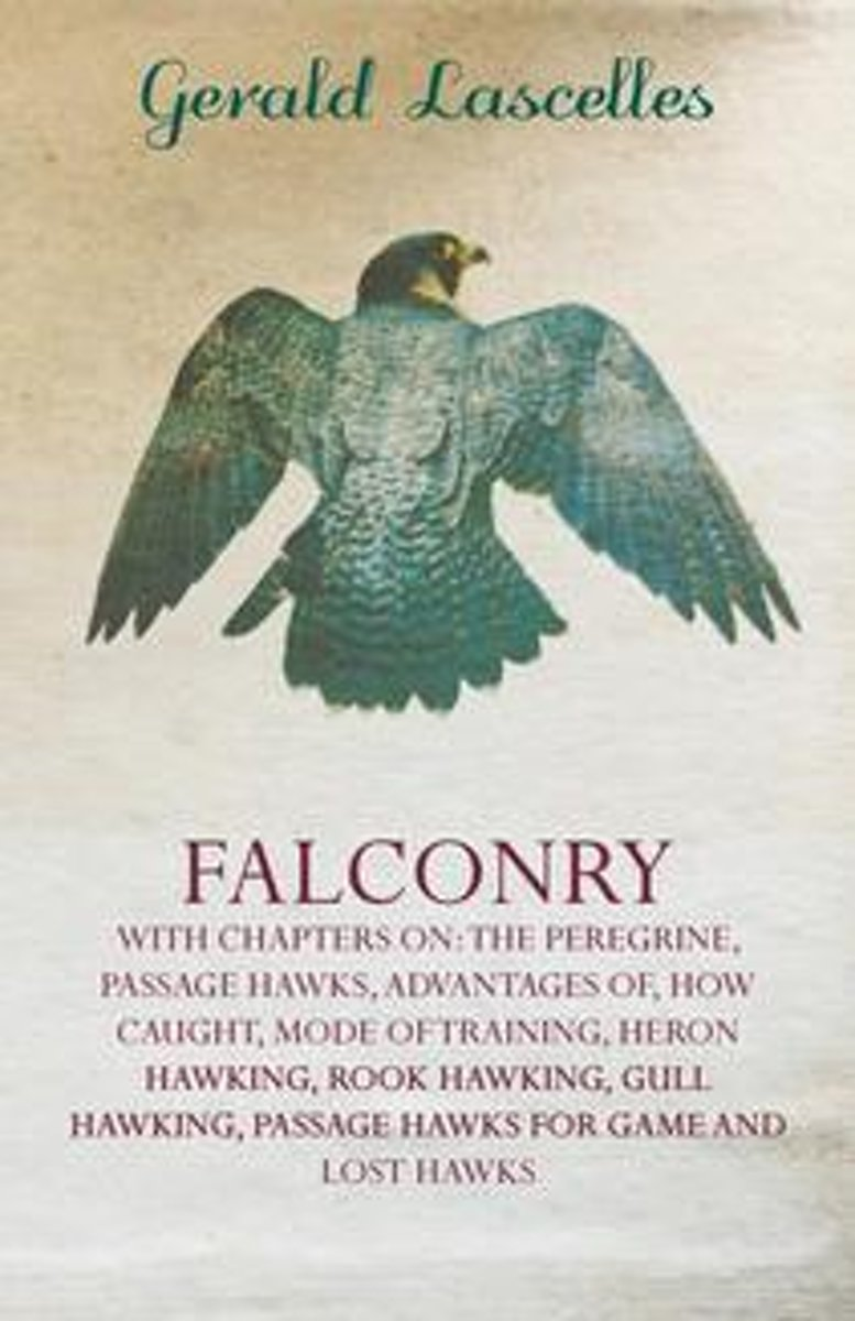 Falconry - With Chapters on: The Peregrine, Passage Hawks, Advantages Of, How Caught, Mode of Training, Heron Hawking, Rook Hawking, Gull Hawking,