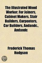 The Illustrated Wood Worker Volume 1; For Joiners, Cabinet Makers, Stair Builders, Carpenters, Car Builders, &C., &C