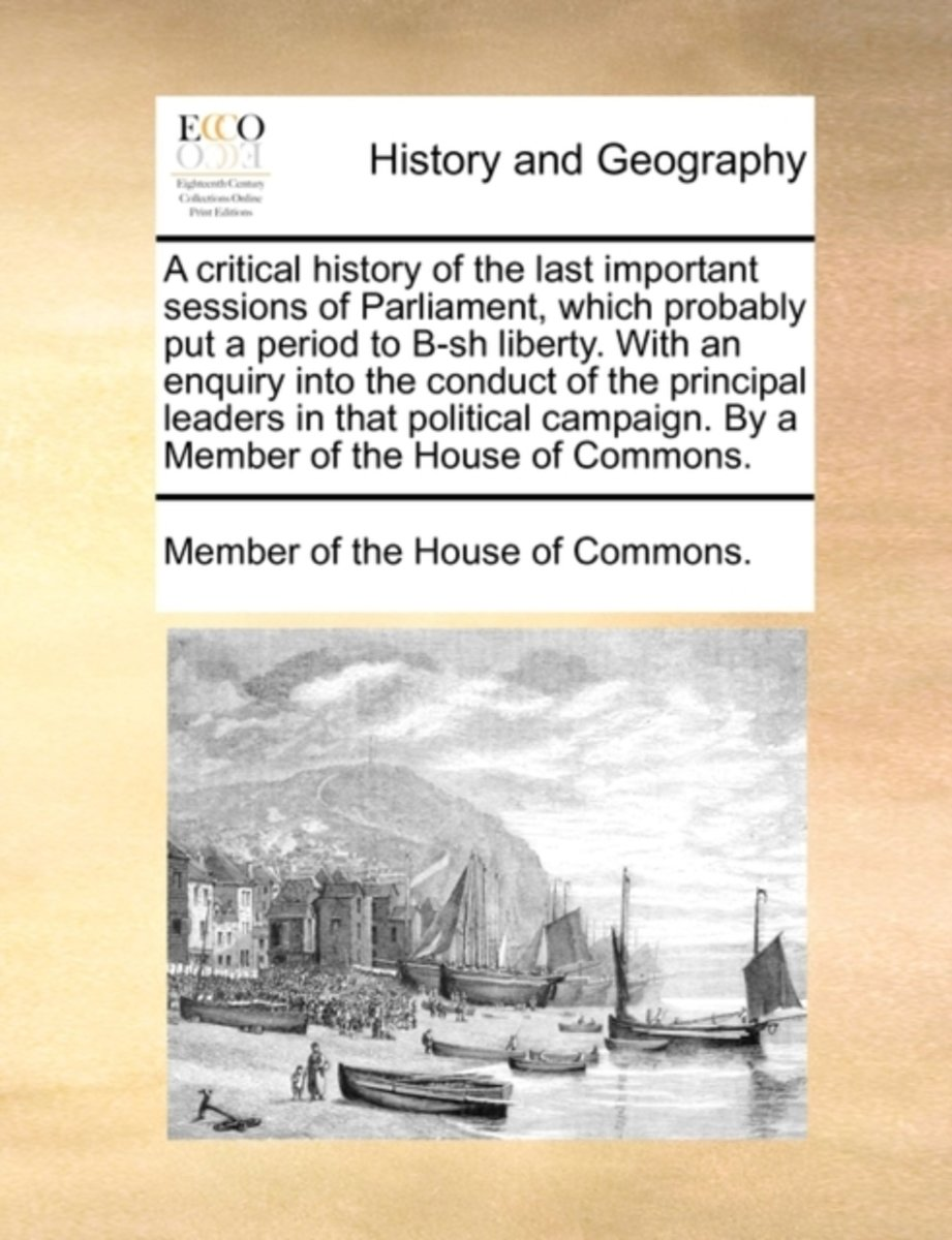 A Critical History of the Last Important Sessions of Parliament, Which Probably Put a Period to B-Sh Liberty. with an Enquiry Into the Conduct of the Principal Leaders in That Political Campa