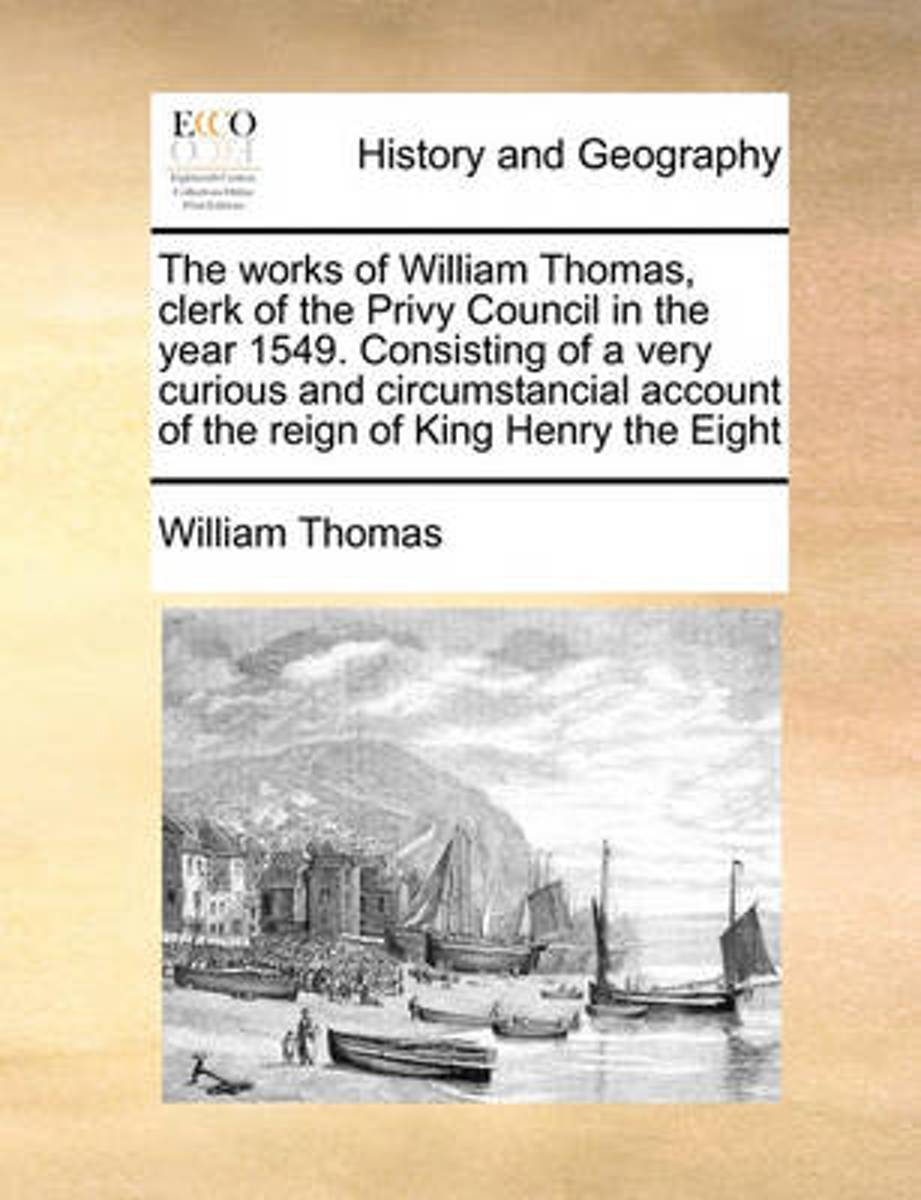 The Works of William Thomas, Clerk of the Privy Council in the Year 1549. Consisting of a Very Curious and Circumstancial Account of the Reign of King Henry the Eight