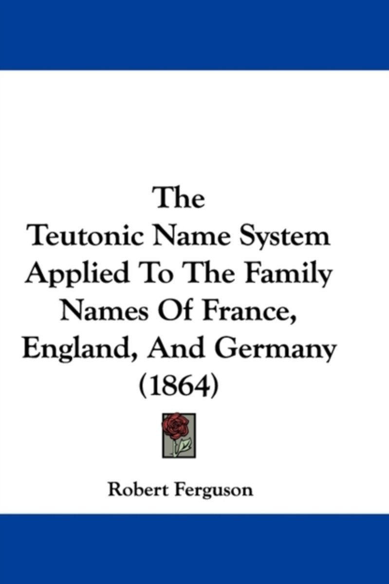 The Teutonic Name System Applied To The Family Names Of France, England, And Germany (1864)