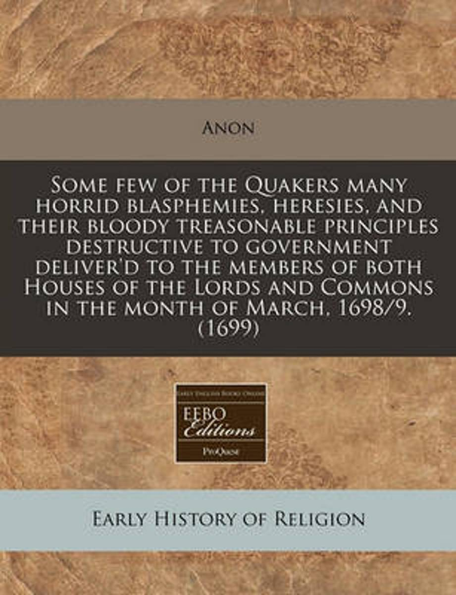 Some Few of the Quakers Many Horrid Blasphemies, Heresies, and Their Bloody Treasonable Principles Destructive to Government Deliver'd to the Members of Both Houses of the Lords and Commons i